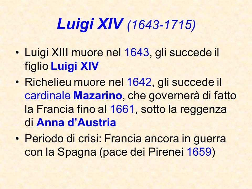Luigi XIV (1643-1715) Luigi XIII muore nel 1643, gli succede il figlio Luigi XIV Richelieu muore nel 1642, gli succede il cardinale Mazarino, che gove