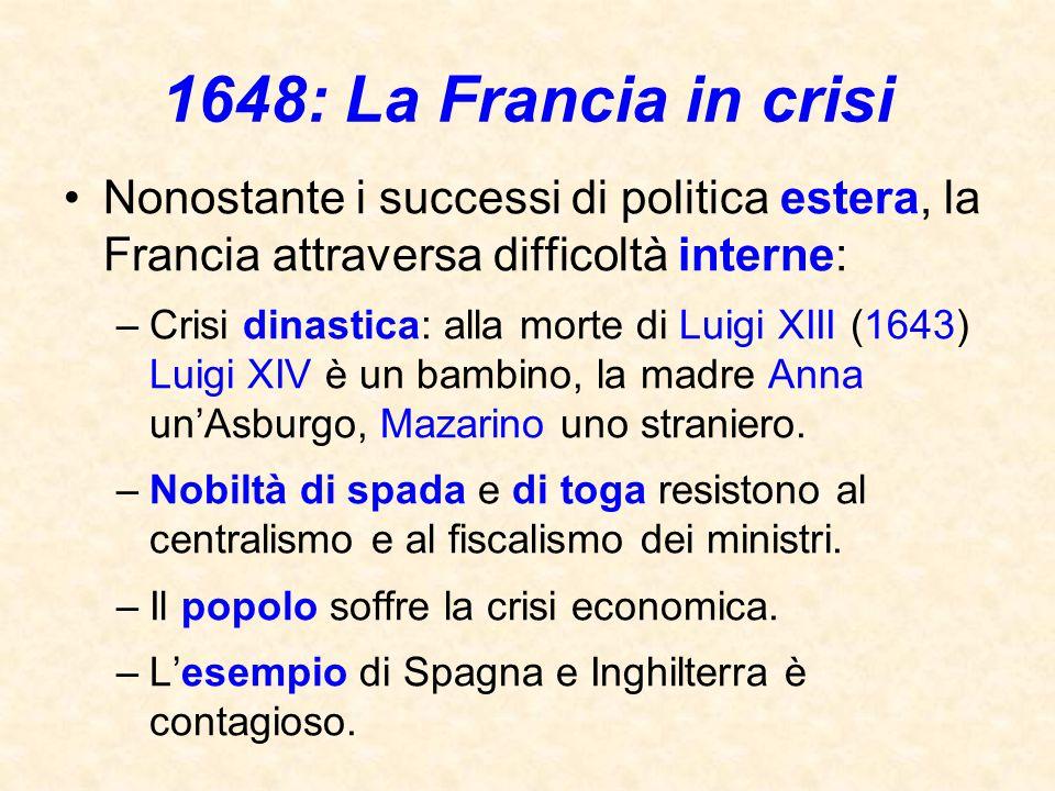 1648: La Francia in crisi Nonostante i successi di politica estera, la Francia attraversa difficoltà interne: –Crisi dinastica: alla morte di Luigi XI