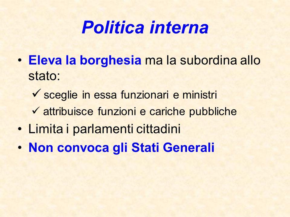 Eleva la borghesia ma la subordina allo stato: sceglie in essa funzionari e ministri attribuisce funzioni e cariche pubbliche Limita i parlamenti citt