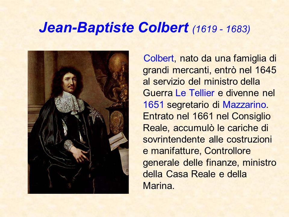 Jean-Baptiste Colbert (1619 - 1683) Colbert, nato da una famiglia di grandi mercanti, entrò nel 1645 al servizio del ministro della Guerra Le Tellier