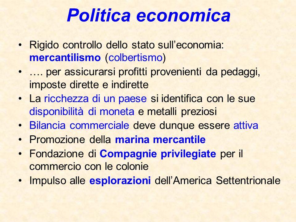 Politica economica Rigido controllo dello stato sull'economia: mercantilismo (colbertismo) …. per assicurarsi profitti provenienti da pedaggi, imposte
