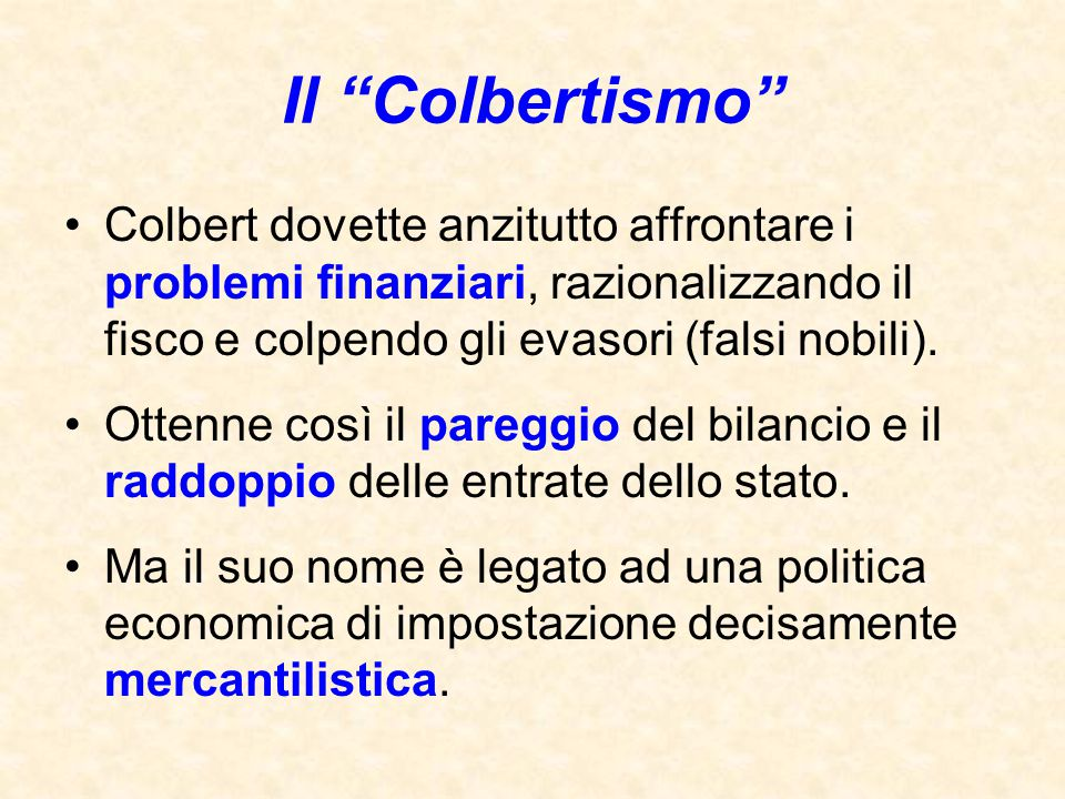 """Il """"Colbertismo"""" Colbert dovette anzitutto affrontare i problemi finanziari, razionalizzando il fisco e colpendo gli evasori (falsi nobili). Ottenne c"""