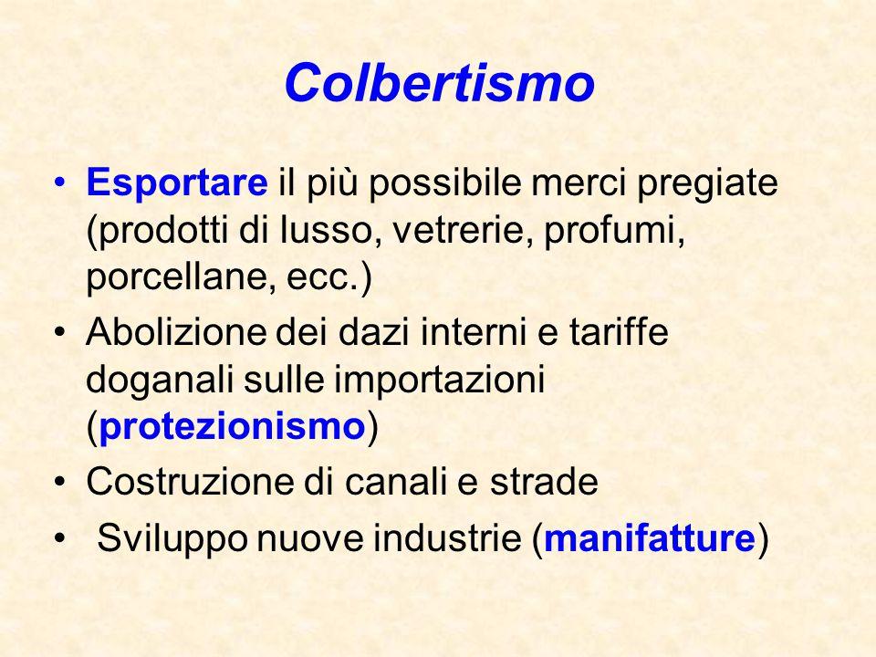 Colbertismo Esportare il più possibile merci pregiate (prodotti di lusso, vetrerie, profumi, porcellane, ecc.) Abolizione dei dazi interni e tariffe d