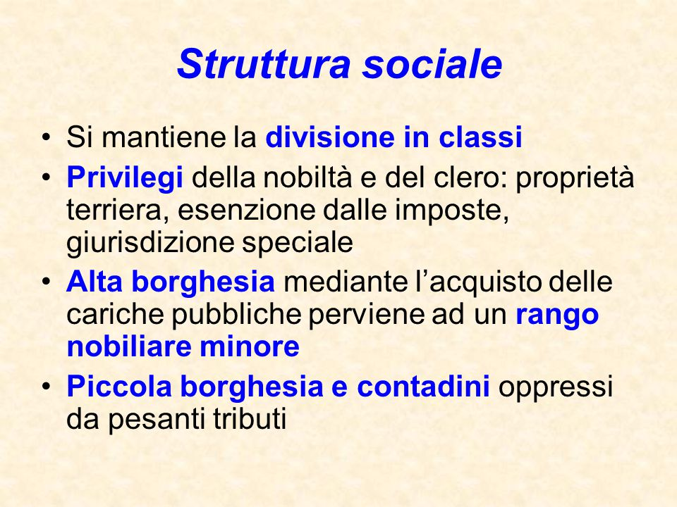 Struttura sociale Si mantiene la divisione in classi Privilegi della nobiltà e del clero: proprietà terriera, esenzione dalle imposte, giurisdizione s