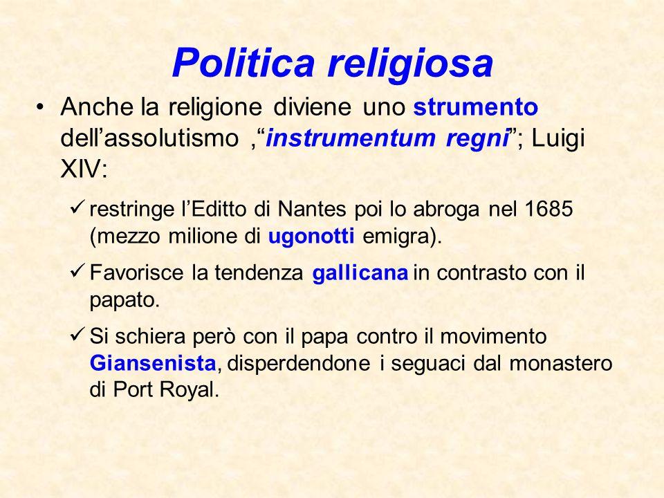 """Politica religiosa Anche la religione diviene uno strumento dell'assolutismo,""""instrumentum regni""""; Luigi XIV: restringe l'Editto di Nantes poi lo abro"""