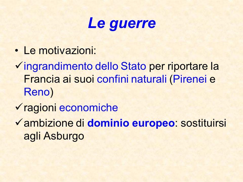 Le guerre Le motivazioni: ingrandimento dello Stato per riportare la Francia ai suoi confini naturali (Pirenei e Reno) ragioni economiche ambizione di