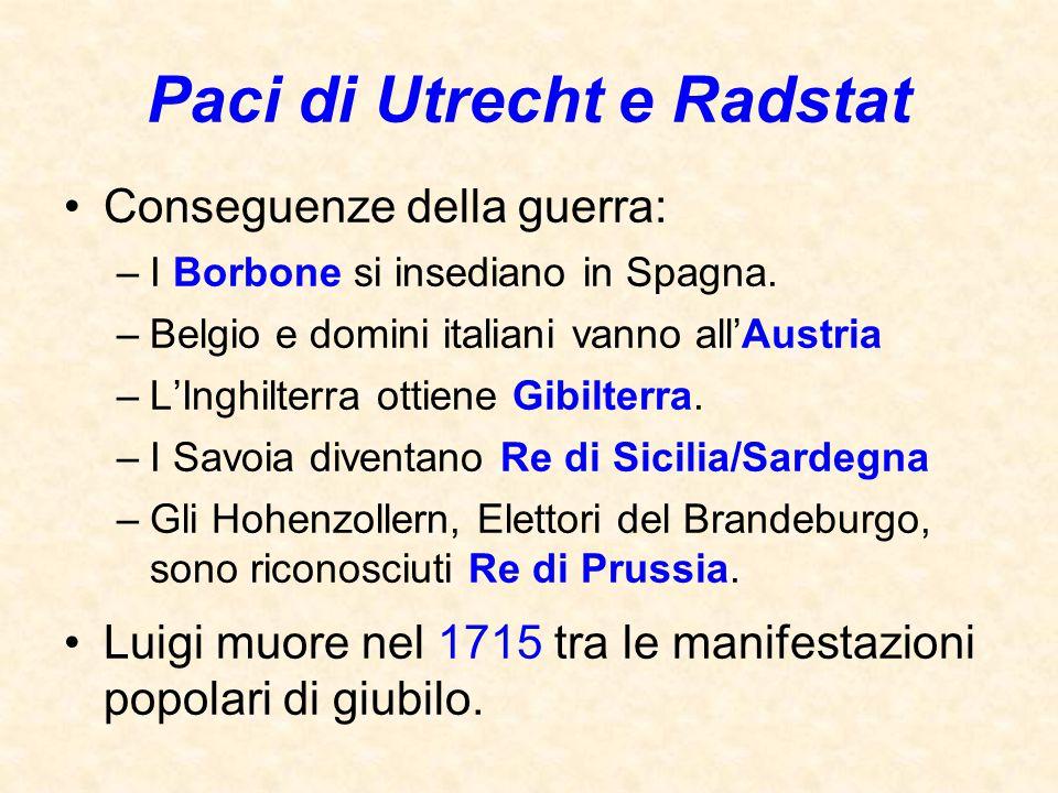 Paci di Utrecht e Radstat Conseguenze della guerra: –I Borbone si insediano in Spagna. –Belgio e domini italiani vanno all'Austria –L'Inghilterra otti