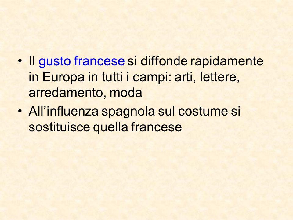 Il gusto francese si diffonde rapidamente in Europa in tutti i campi: arti, lettere, arredamento, moda All'influenza spagnola sul costume si sostituis