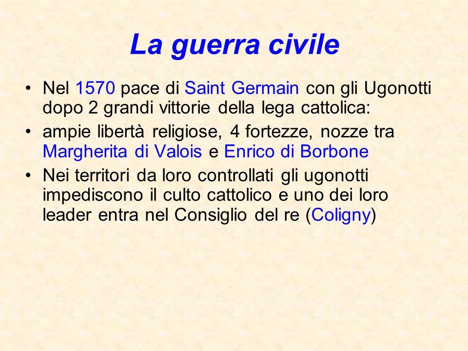 La guerra civile Nel 1570 pace di Saint Germain con gli Ugonotti dopo 2 grandi vittorie della lega cattolica: ampie libertà religiose, 4 fortezze, noz
