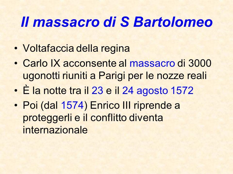 Il massacro di S Bartolomeo Voltafaccia della regina Carlo IX acconsente al massacro di 3000 ugonotti riuniti a Parigi per le nozze reali È la notte t