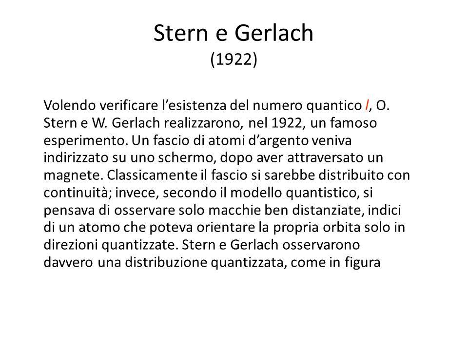 Stern e Gerlach (1922) Volendo verificare l'esistenza del numero quantico l, O. Stern e W. Gerlach realizzarono, nel 1922, un famoso esperimento. Un f