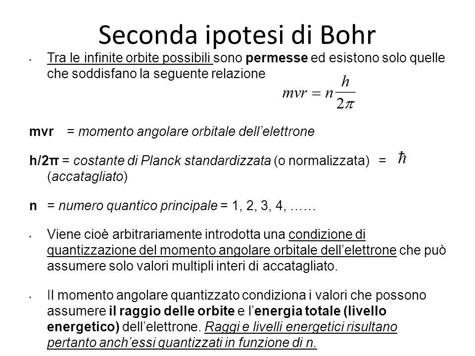 Seconda ipotesi di Bohr Tra le infinite orbite possibili sono permesse ed esistono solo quelle che soddisfano la seguente relazione mvr = momento ango