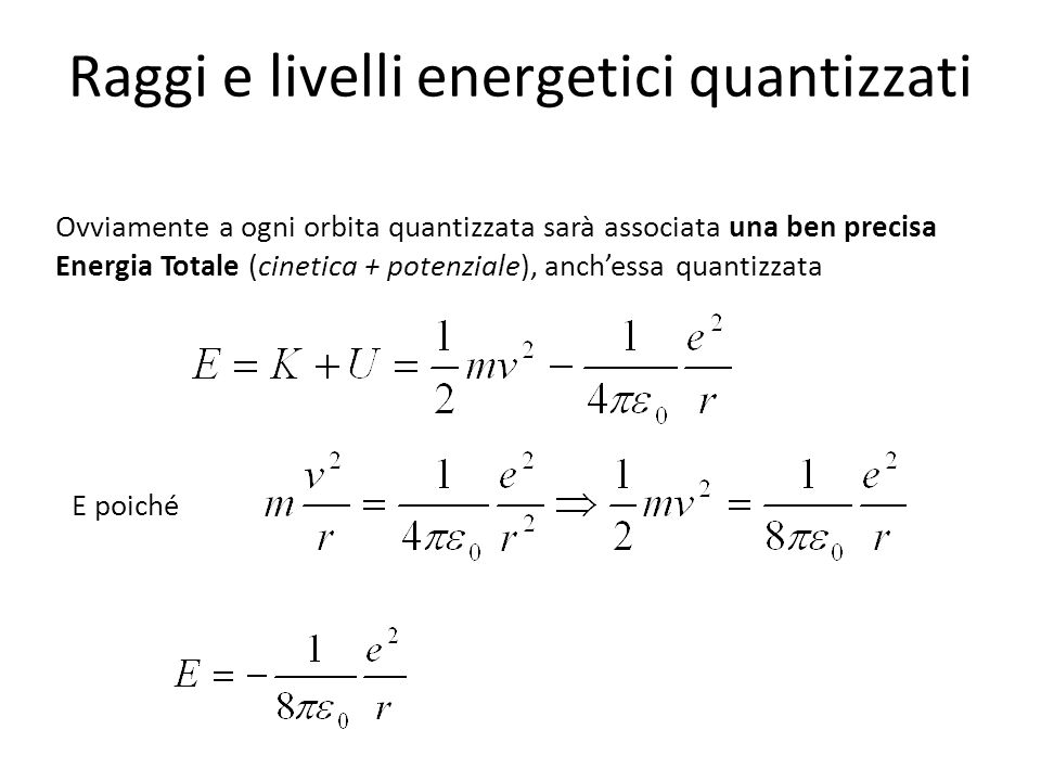 Raggi e livelli energetici quantizzati Ovviamente a ogni orbita quantizzata sarà associata una ben precisa Energia Totale (cinetica + potenziale), anc