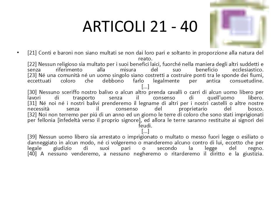 ARTICOLI 21 - 40 [21] Conti e baroni non siano multati se non dai loro pari e soltanto in proporzione alla natura del reato. [22] Nessun religioso sia