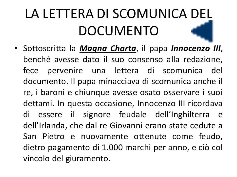 LA LETTERA DI SCOMUNICA DEL DOCUMENTO Sottoscritta la Magna Charta, il papa Innocenzo III, benché avesse dato il suo consenso alla redazione, fece per