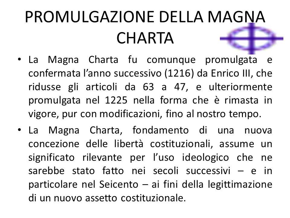 PROMULGAZIONE DELLA MAGNA CHARTA La Magna Charta fu comunque promulgata e confermata l'anno successivo (1216) da Enrico III, che ridusse gli articoli