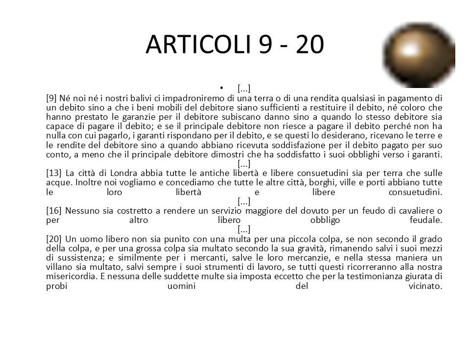 ARTICOLI 9 - 20 [...] [9] Né noi né i nostri balivi ci impadroniremo di una terra o di una rendita qualsiasi in pagamento di un debito sino a che i be