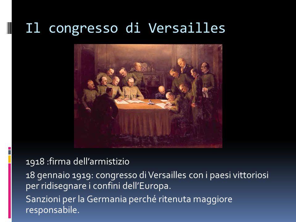 Il congresso di Versailles 1918 :firma dell'armistizio 18 gennaio 1919: congresso di Versailles con i paesi vittoriosi per ridisegnare i confini dell'