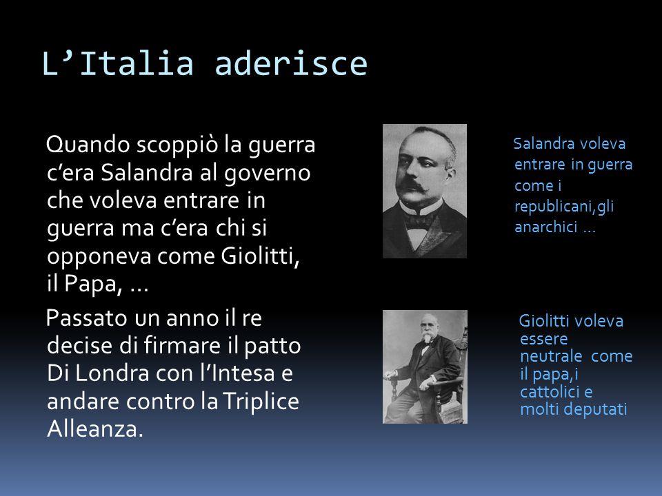 L'Italia aderisce Quando scoppiò la guerra c'era Salandra al governo che voleva entrare in guerra ma c'era chi si opponeva come Giolitti, il Papa, … P