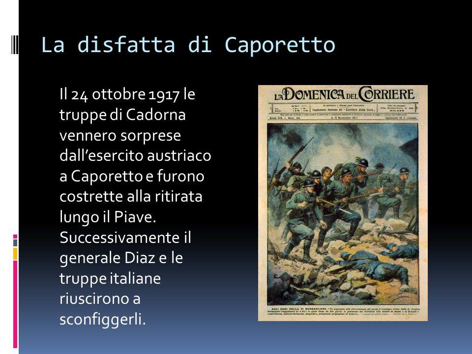 La disfatta di Caporetto Il 24 ottobre 1917 le truppe di Cadorna vennero sorprese dall'esercito austriaco a Caporetto e furono costrette alla ritirata