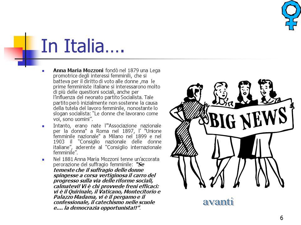 6 In Italia…. Anna Maria Mozzoni fondò nel 1879 una Lega promotrice degli interessi femminili, che si batteva per il diritto di voto alle donne,ma le