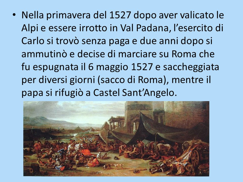 Nella primavera del 1527 dopo aver valicato le Alpi e essere irrotto in Val Padana, l'esercito di Carlo si trovò senza paga e due anni dopo si ammutin
