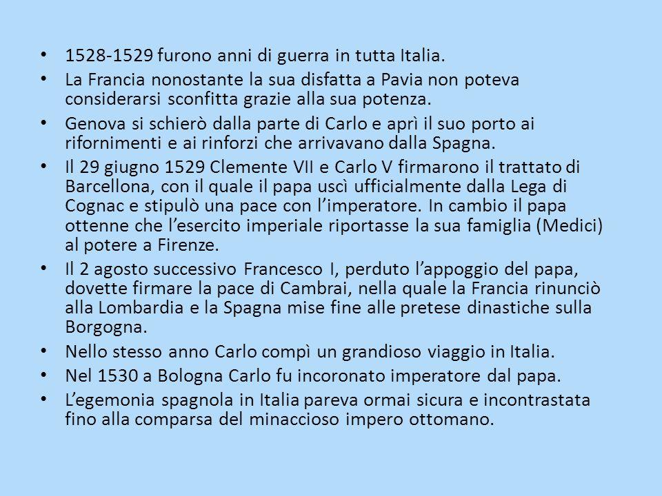 1528-1529 furono anni di guerra in tutta Italia. La Francia nonostante la sua disfatta a Pavia non poteva considerarsi sconfitta grazie alla sua poten