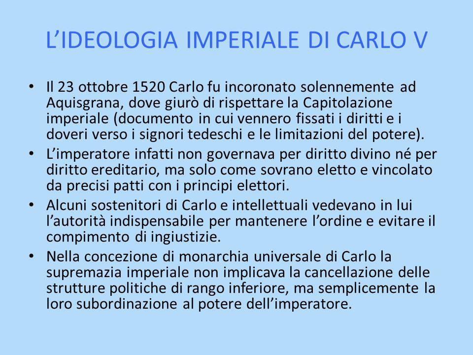 L'IDEOLOGIA IMPERIALE DI CARLO V Il 23 ottobre 1520 Carlo fu incoronato solennemente ad Aquisgrana, dove giurò di rispettare la Capitolazione imperial