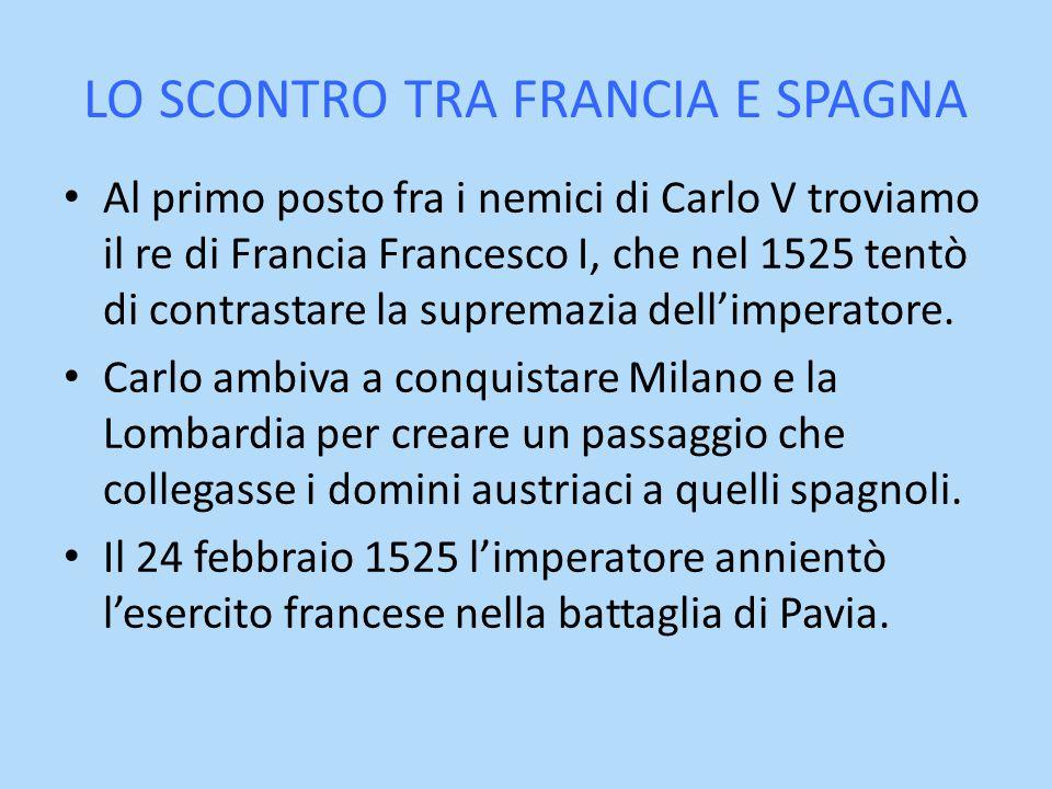 LO SCONTRO TRA FRANCIA E SPAGNA Al primo posto fra i nemici di Carlo V troviamo il re di Francia Francesco I, che nel 1525 tentò di contrastare la sup