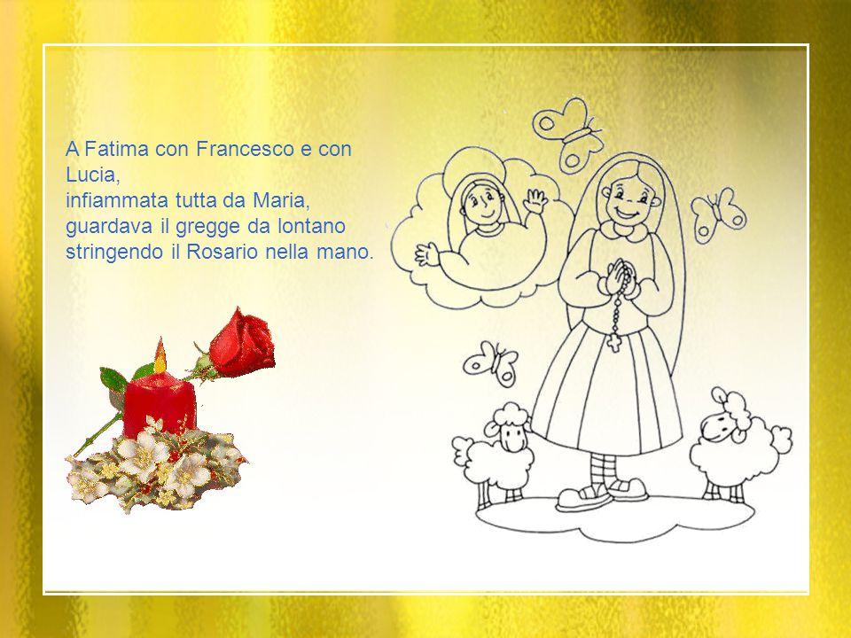 A Fatima con Francesco e con Lucia, infiammata tutta da Maria, guardava il gregge da lontano stringendo il Rosario nella mano.