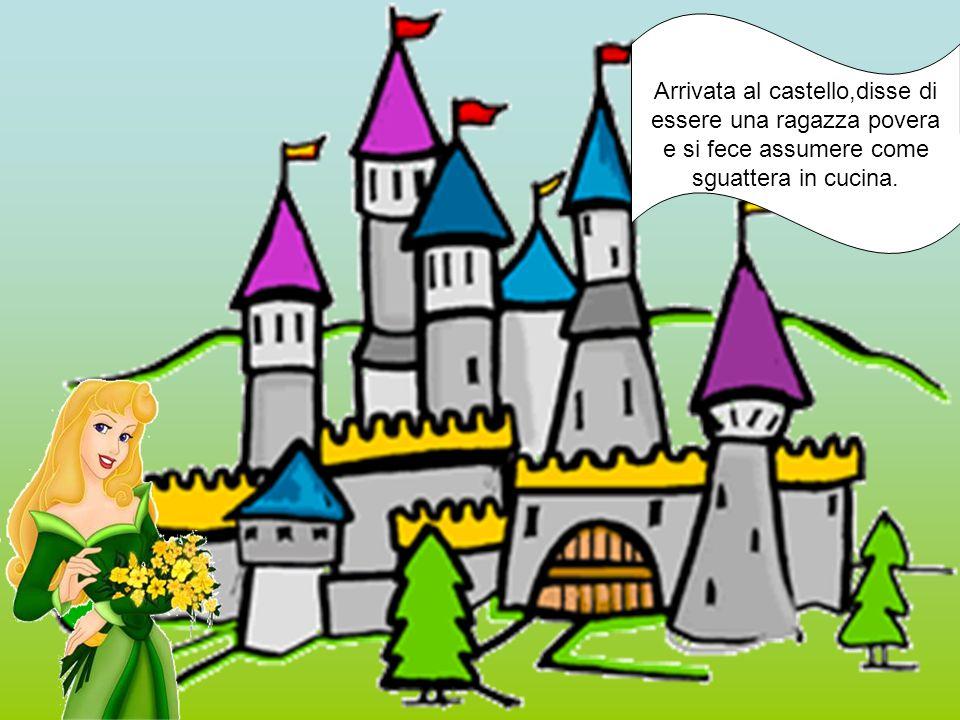 Arrivata al castello,disse di essere una ragazza povera e si fece assumere come sguattera in cucina.