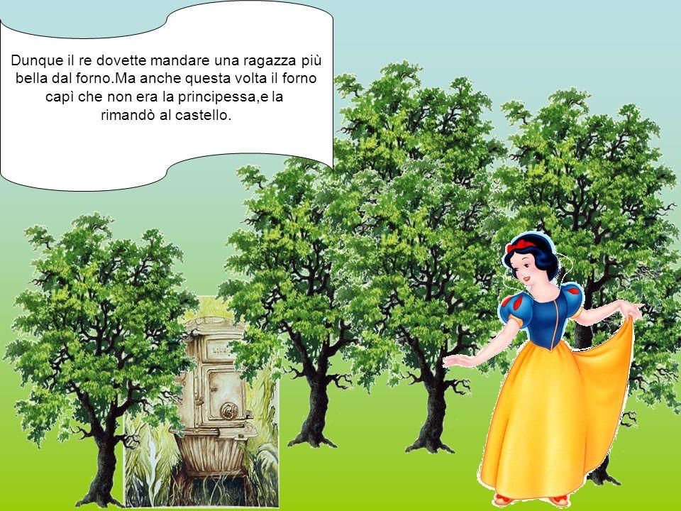 Dunque il re dovette mandare una ragazza più bella dal forno.Ma anche questa volta il forno capì che non era la principessa,e la rimandò al castello.