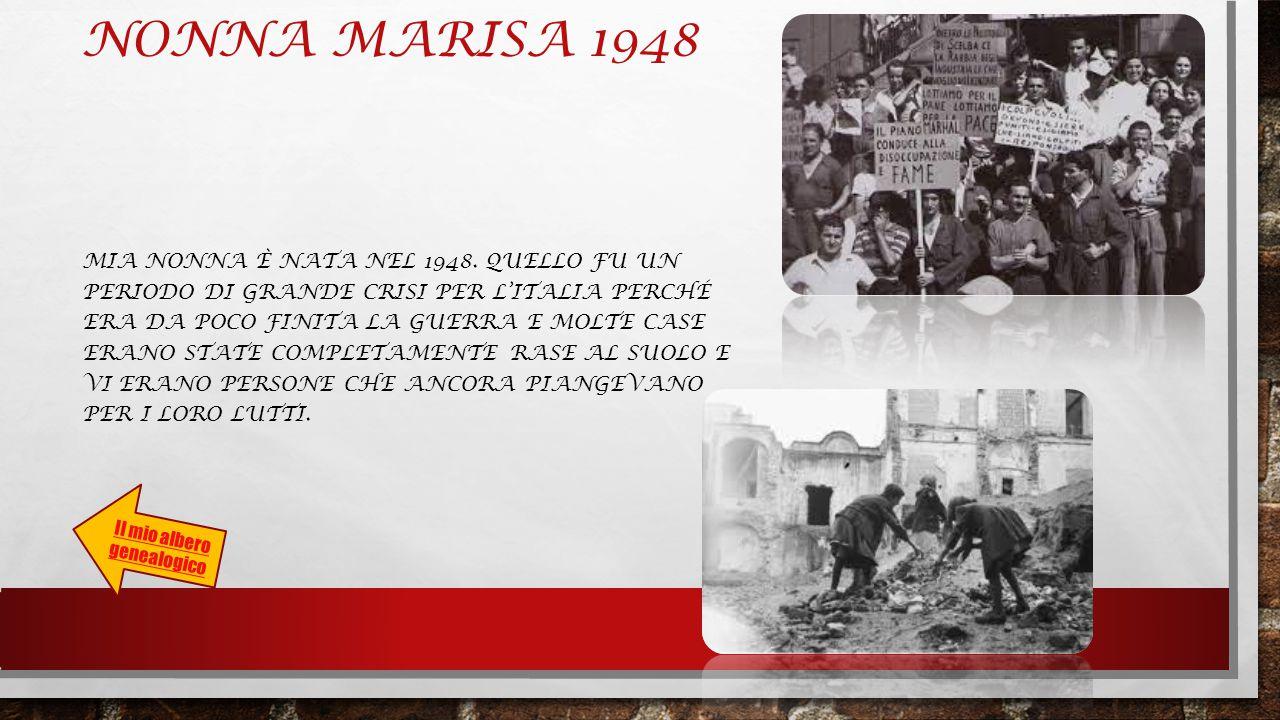 NONNA MARISA 1948 MIA NONNA È NATA NEL 1948. QUELLO FU UN PERIODO DI GRANDE CRISI PER L'ITALIA PERCHÉ ERA DA POCO FINITA LA GUERRA E MOLTE CASE ERANO