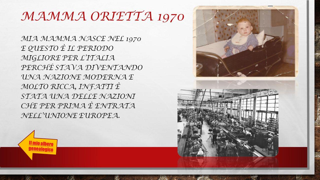 MAMMA ORIETTA 1970 MIA MAMMA NASCE NEL 1970 E QUESTO È IL PERIODO MIGLIORE PER L'ITALIA PERCHÉ STAVA DIVENTANDO UNA NAZIONE MODERNA E MOLTO RICCA, INFATTI È STATA UNA DELLE NAZIONI CHE PER PRIMA È ENTRATA NELL'UNIONE EUROPEA.