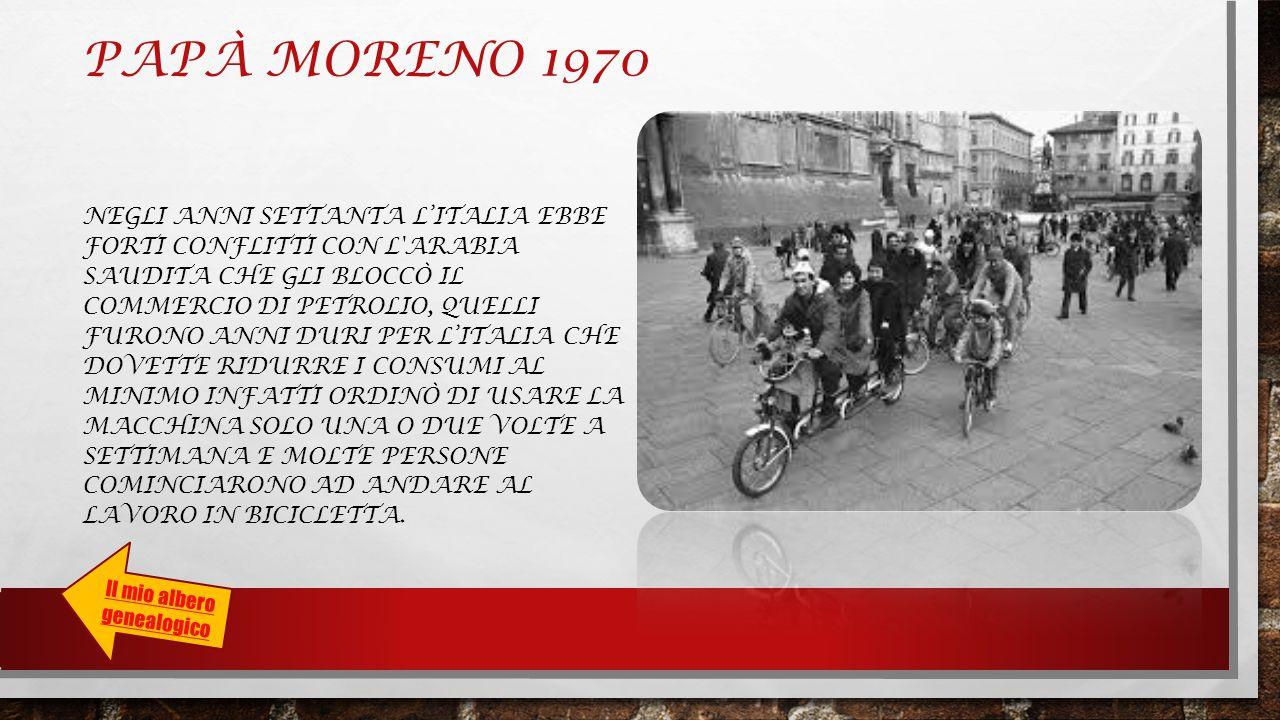 PAPÀ MORENO 1970 NEGLI ANNI SETTANTA L'ITALIA EBBE FORTI CONFLITTI CON L ARABIA SAUDITA CHE GLI BLOCCÒ IL COMMERCIO DI PETROLIO, QUELLI FURONO ANNI DURI PER L'ITALIA CHE DOVETTE RIDURRE I CONSUMI AL MINIMO INFATTI ORDINÒ DI USARE LA MACCHINA SOLO UNA O DUE VOLTE A SETTIMANA E MOLTE PERSONE COMINCIARONO AD ANDARE AL LAVORO IN BICICLETTA.