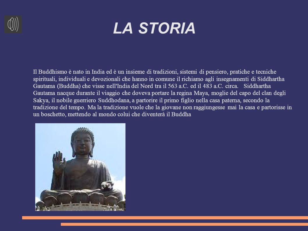 LA STORIA Il Buddhismo è nato in India ed è un insieme di tradizioni, sistemi di pensiero, pratiche e tecniche spirituali, individuali e devozionali che hanno in comune il richiamo agli insegnamenti di Siddhartha Gautama (Buddha) che visse nell India del Nord tra il 563 a.C.