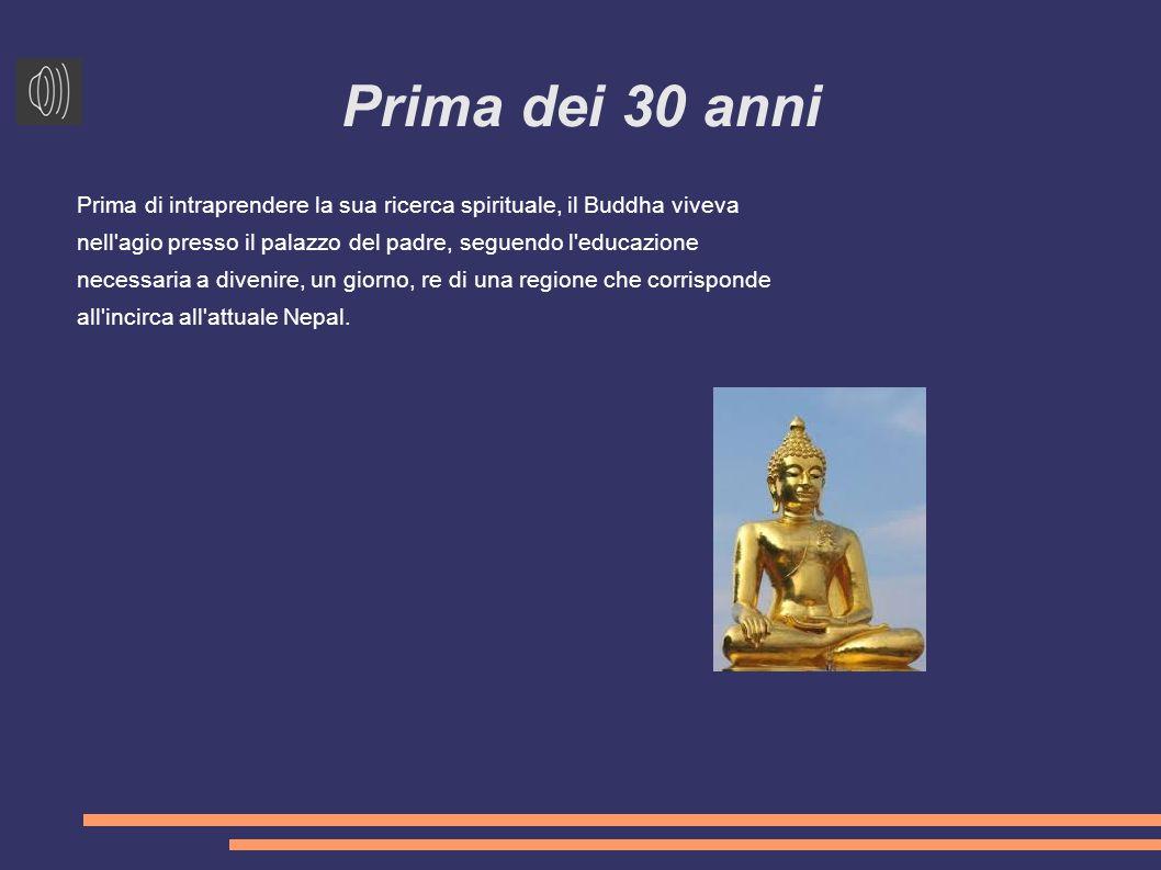 Prima dei 30 anni Prima di intraprendere la sua ricerca spirituale, il Buddha viveva nell agio presso il palazzo del padre, seguendo l educazione necessaria a divenire, un giorno, re di una regione che corrisponde all incirca all attuale Nepal.