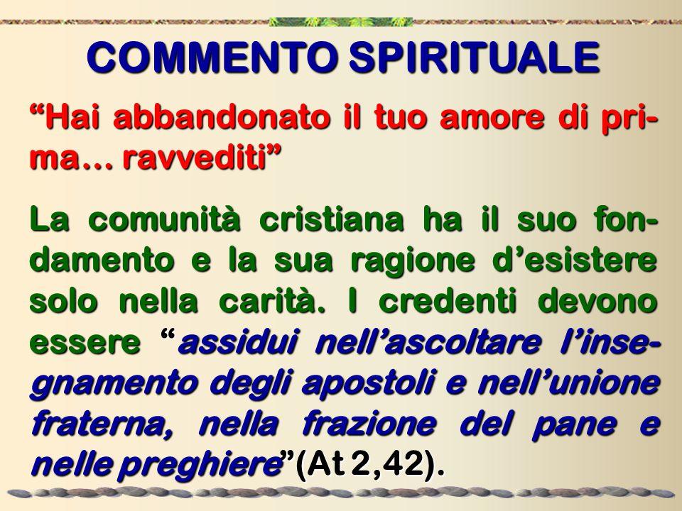 """COMMENTO SPIRITUALE """"Hai abbandonato il tuo amore di pri- ma… ravvediti"""" La comunità cristiana ha il suo fon- damento e la sua ragione d'esistere solo"""