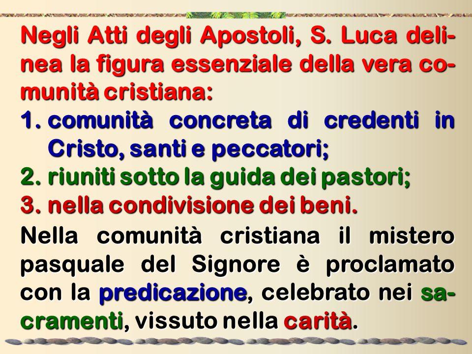 Negli Atti degli Apostoli, S. Luca deli- nea la figura essenziale della vera co- munità cristiana: 1.comunità concreta di credenti in Cristo, santi e