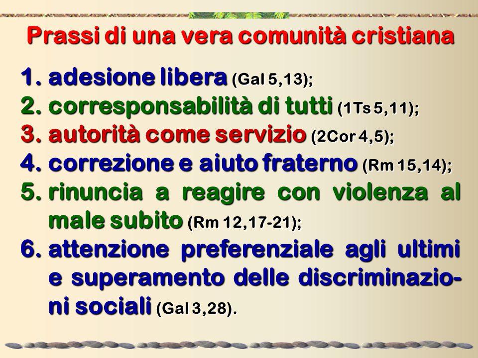 Prassi di una vera comunità cristiana 1.adesione libera (Gal 5,13); 2.corresponsabilità di tutti (1Ts 5,11); 3.autorità come servizio (2Cor 4,5); 4.co