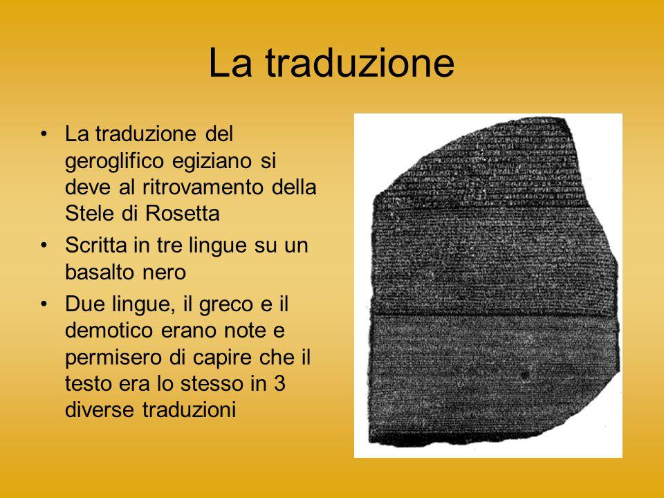 La traduzione La traduzione del geroglifico egiziano si deve al ritrovamento della Stele di Rosetta Scritta in tre lingue su un basalto nero Due lingue, il greco e il demotico erano note e permisero di capire che il testo era lo stesso in 3 diverse traduzioni