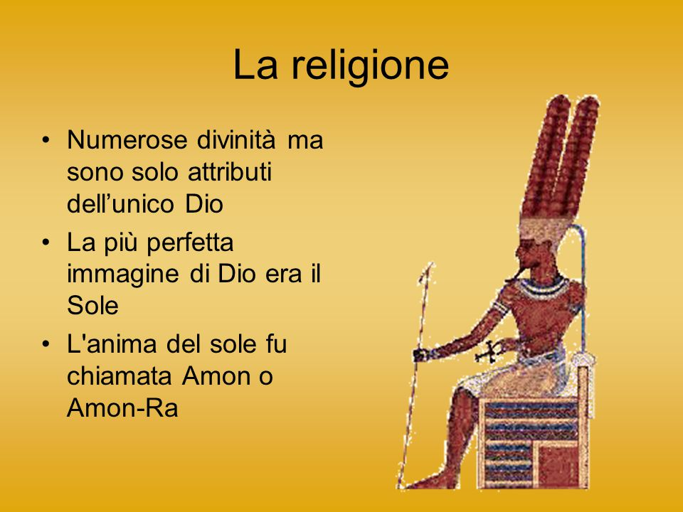 La religione Numerose divinità ma sono solo attributi dell'unico Dio La più perfetta immagine di Dio era il Sole L'anima del sole fu chiamata Amon o A