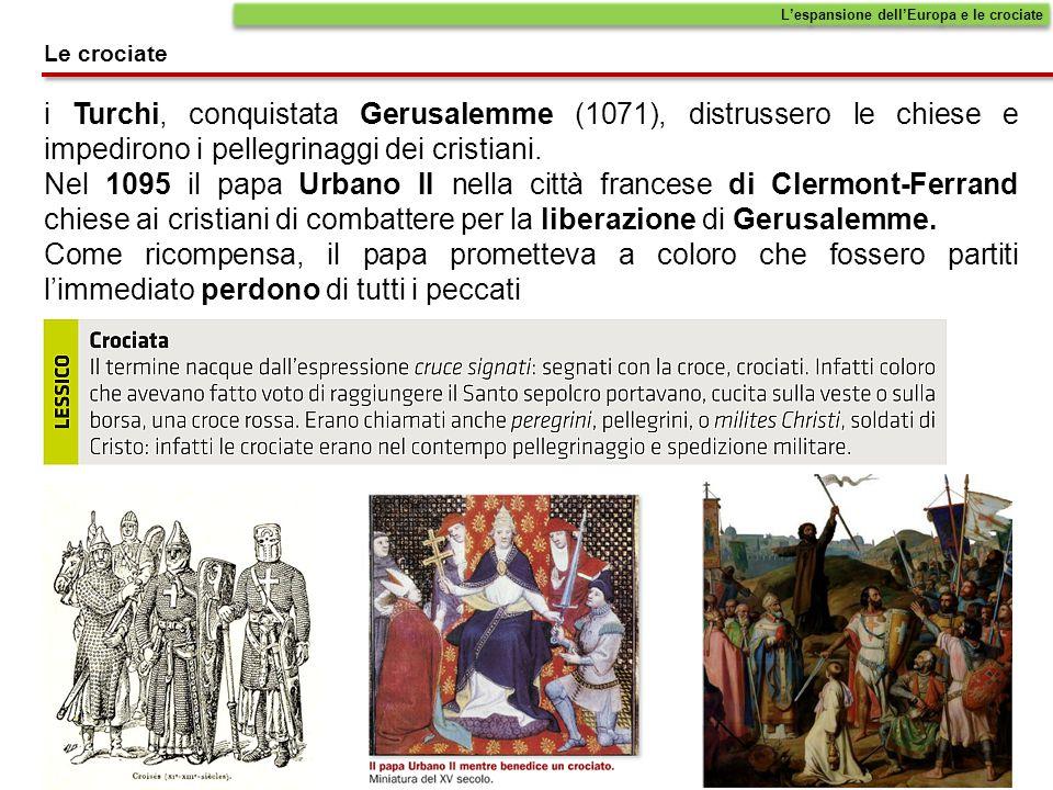 Le crociate L'espansione dell'Europa e le crociate i Turchi, conquistata Gerusalemme (1071), distrussero le chiese e impedirono i pellegrinaggi dei cr