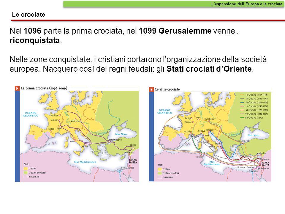 Le crociate L'espansione dell'Europa e le crociate Nel 1096 parte la prima crociata, nel 1099 Gerusalemme venne. riconquistata. Nelle zone conquistate