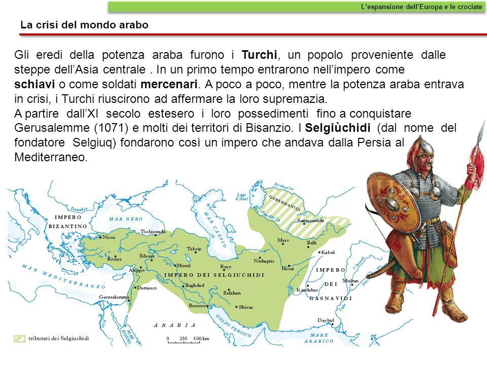La crisi del mondo arabo L'espansione dell'Europa e le crociate Gli eredi della potenza araba furono i Turchi, un popolo proveniente dalle steppe dell