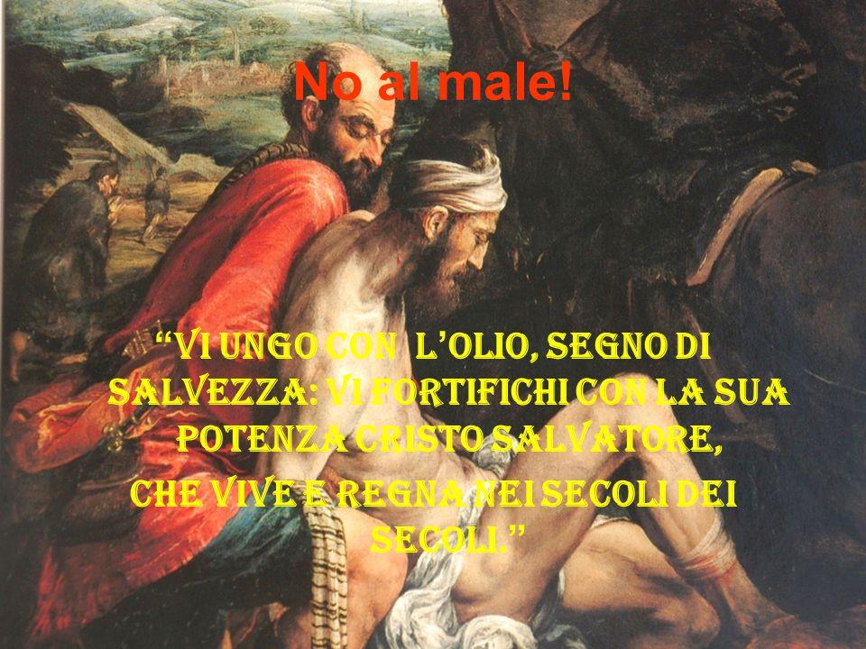"""No al male! """" Vi ungo con l ' olio, segno di salvezza: Vi fortifichi con la sua potenza Cristo salvatore, Che vive e regna nei secoli dei secoli. """""""