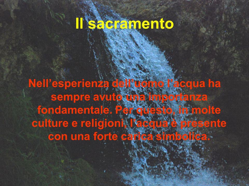 Il sacramento Nell'esperienza dell'uomo l'acqua ha sempre avuto una importanza fondamentale. Per questo, in molte culture e religioni, l'acqua è prese