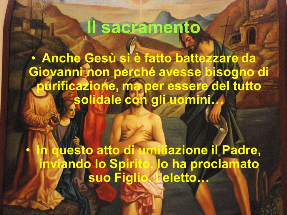 Il sacramento Anche Gesù si è fatto battezzare da Giovanni non perché avesse bisogno di purificazione, ma per essere del tutto solidale con gli uomini