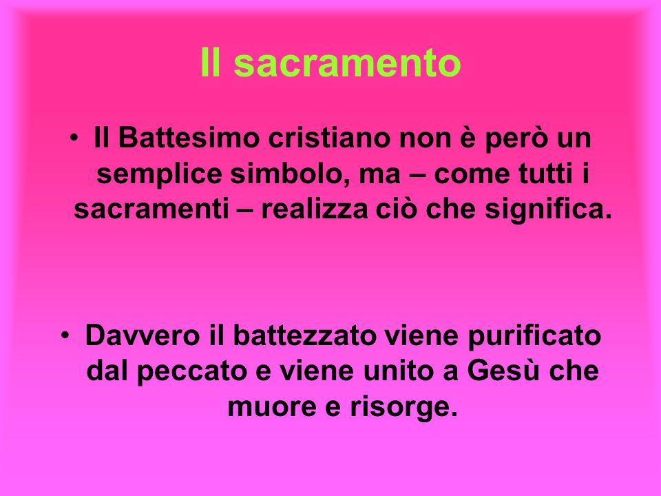 Il sacramento Il Battesimo cristiano non è però un semplice simbolo, ma – come tutti i sacramenti – realizza ciò che significa. Davvero il battezzato