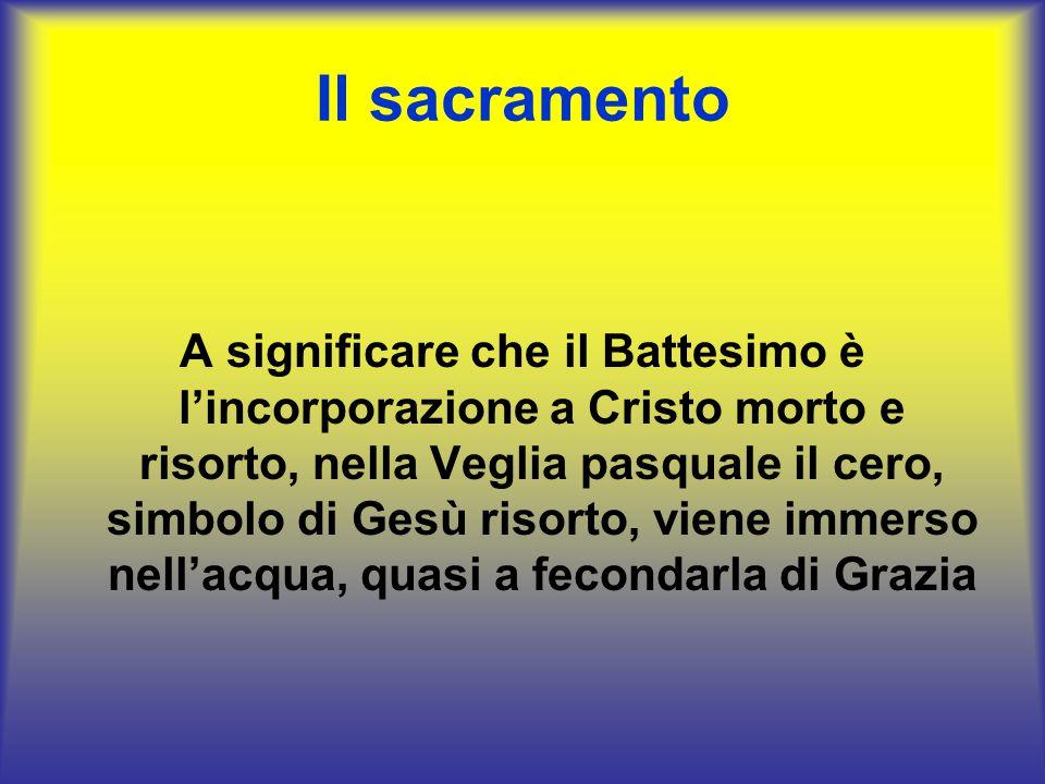 Il sacramento A significare che il Battesimo è l'incorporazione a Cristo morto e risorto, nella Veglia pasquale il cero, simbolo di Gesù risorto, vien